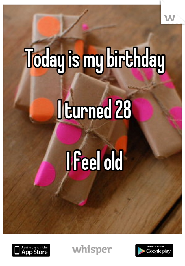Today is my birthday  I turned 28  I feel old