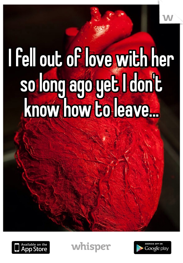 I fell out of love with her so long ago yet I don't know how to leave...
