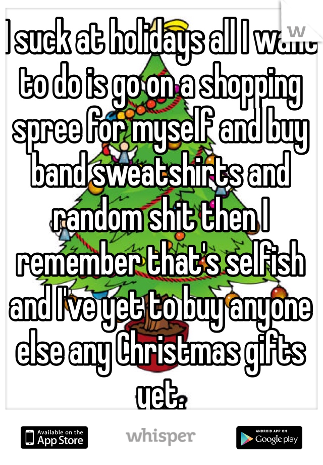 I suck at holidays all I want to do is go on a shopping spree for myself and buy band sweatshirts and random shit then I remember that's selfish and I've yet to buy anyone else any Christmas gifts yet.