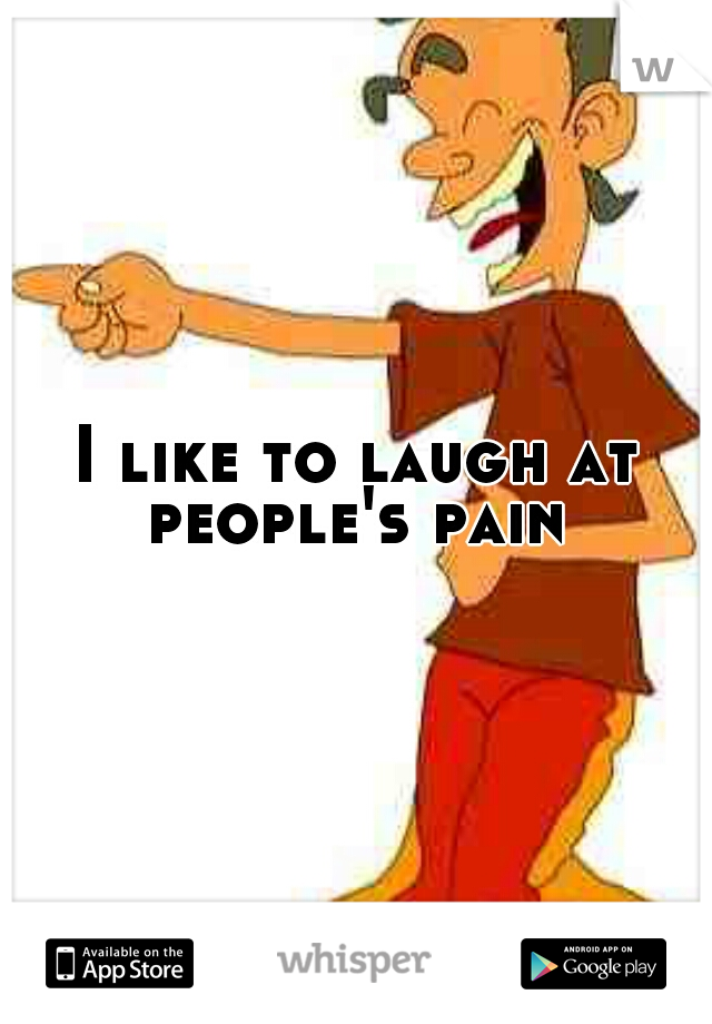 I like to laugh at people's pain