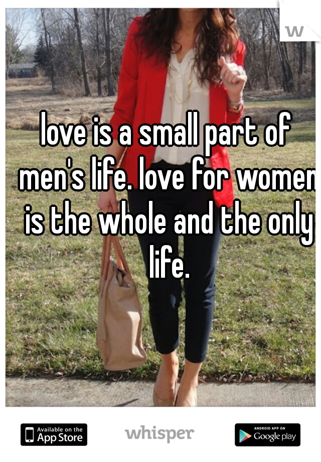 love is a small part of men's life. love for women is the whole and the only life.