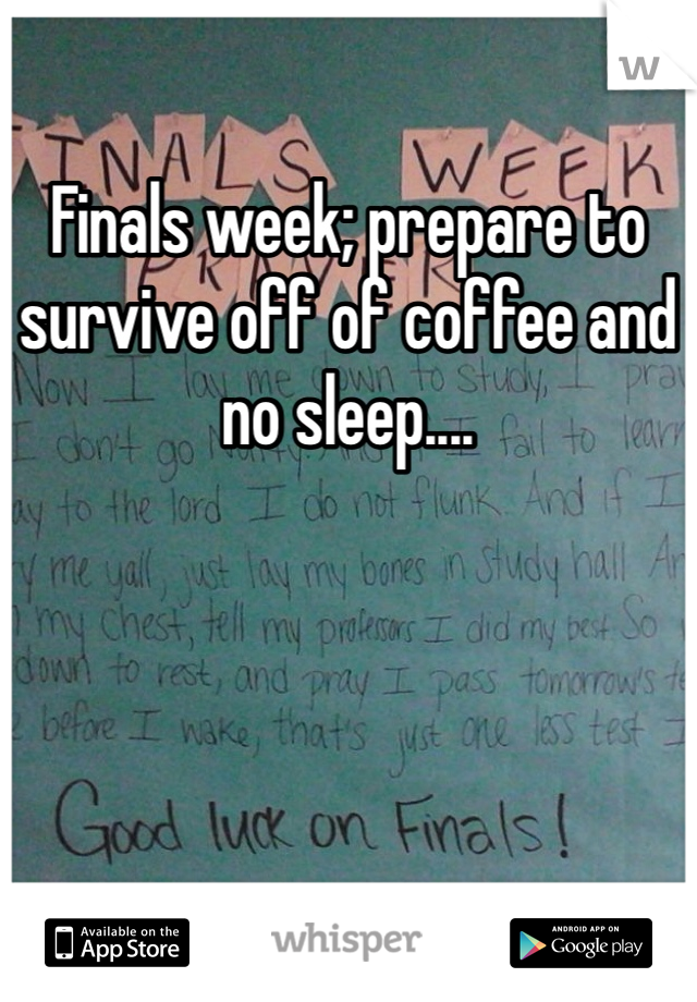 Finals week; prepare to survive off of coffee and no sleep....