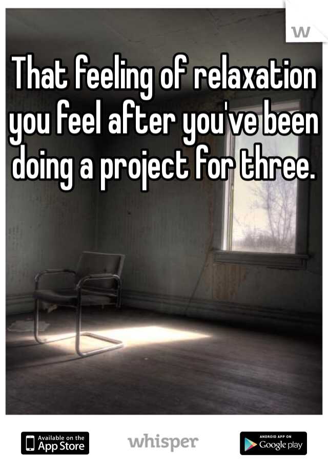 That feeling of relaxation you feel after you've been doing a project for three.