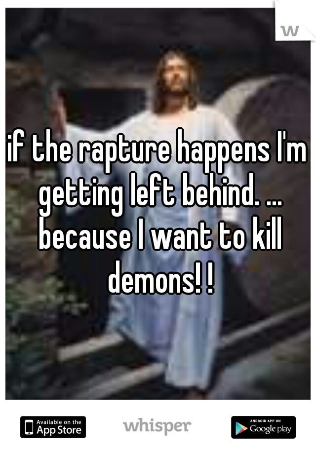 if the rapture happens I'm getting left behind. ... because I want to kill demons! !