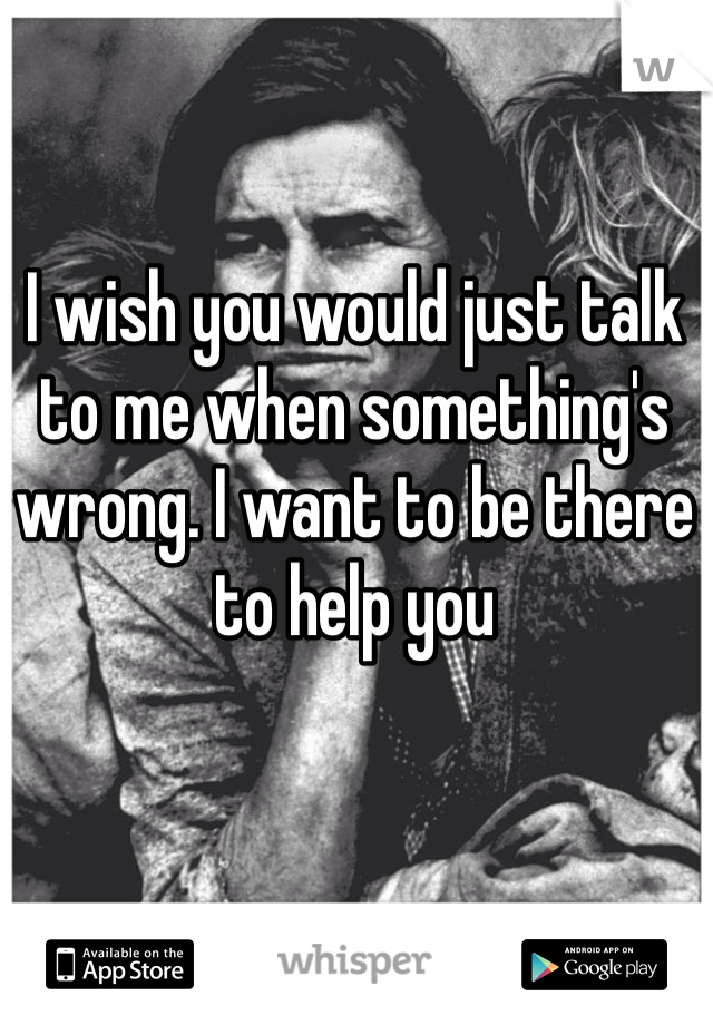 I wish you would just talk to me when something's wrong. I want to be there to help you
