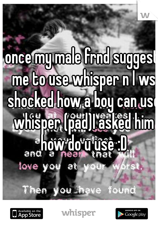 once my male frnd suggest me to use whisper n I ws shocked how a boy can use whisper (pad)I asked him how do u use :D