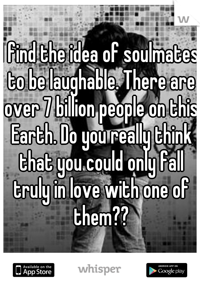 I find the idea of soulmates to be laughable. There are over 7 billion people on this Earth. Do you really think that you could only fall truly in love with one of them??
