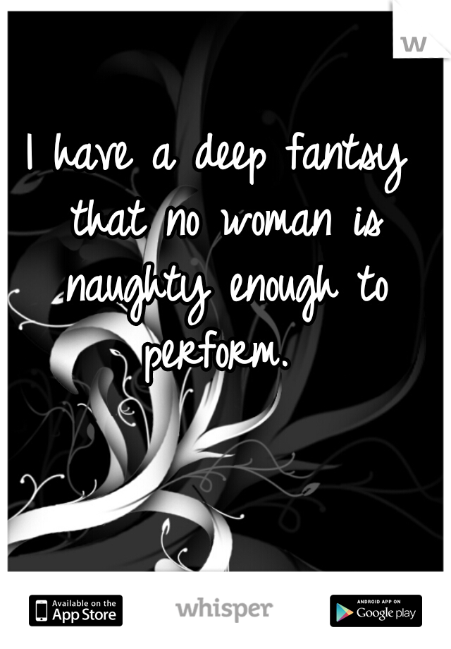 I have a deep fantsy that no woman is naughty enough to perform.