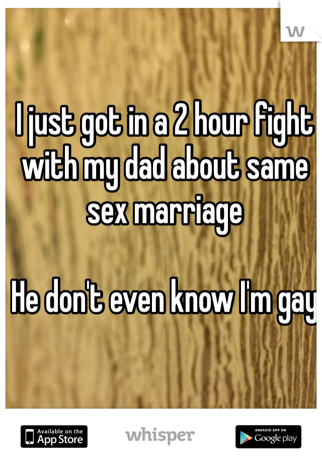 I just got in a 2 hour fight with my dad about same sex marriage   He don't even know I'm gay