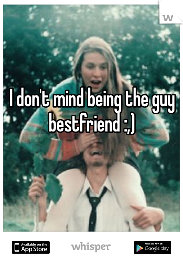 I don't mind being the guy bestfriend :,)
