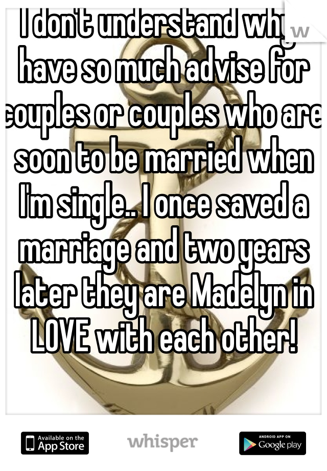 I don't understand why I have so much advise for couples or couples who are soon to be married when I'm single.. I once saved a marriage and two years later they are Madelyn in LOVE with each other!