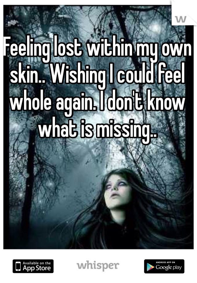 Feeling lost within my own skin.. Wishing I could feel whole again. I don't know what is missing..
