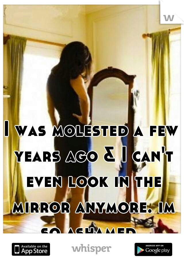 I was molested a few years ago & I can't even look in the mirror anymore. im so ashamed.