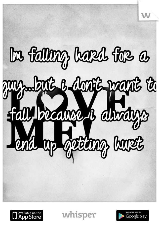 Im falling hard for a guy...but i don't want to fall because i always end up getting hurt