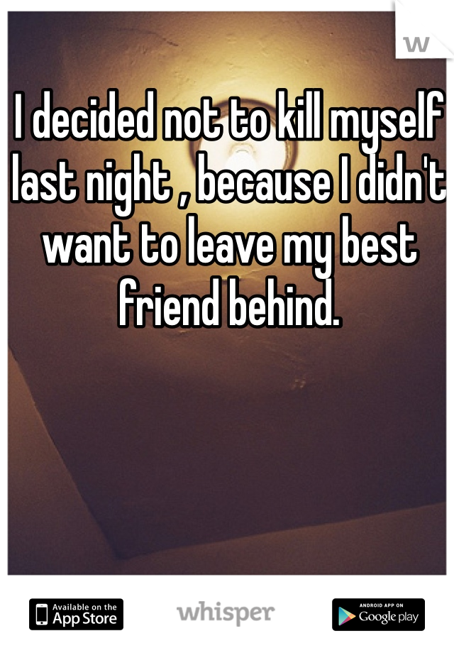 I decided not to kill myself last night , because I didn't want to leave my best friend behind.
