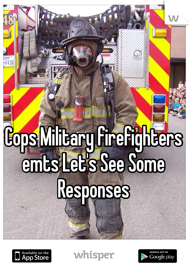 Cops Military firefighters emts Let's See Some Responses