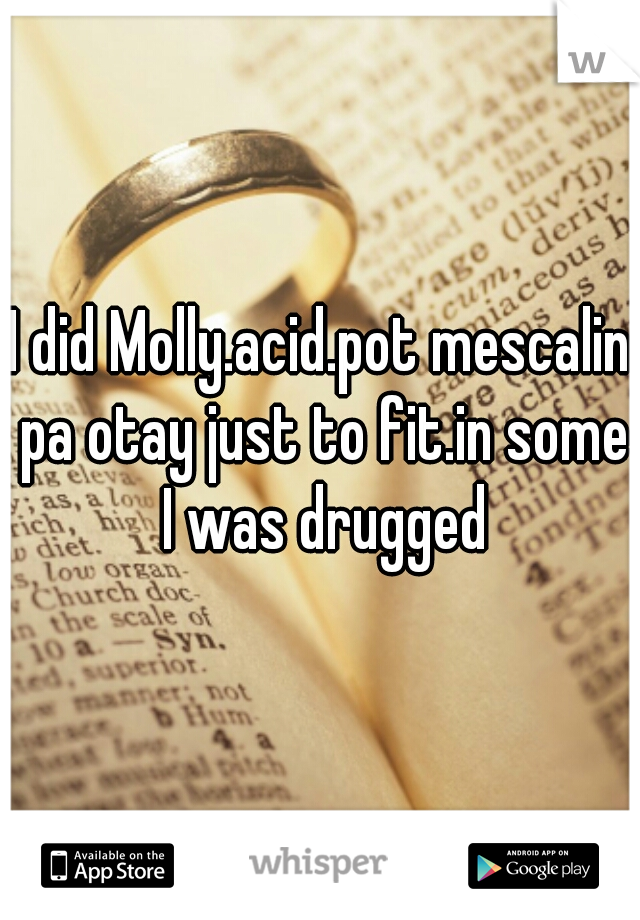 I did Molly.acid.pot mescalin pa otay just to fit.in some I was drugged