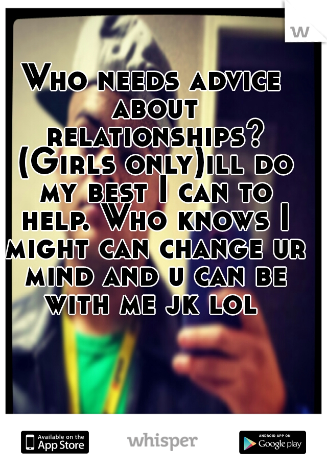 Who needs advice about relationships? (Girls only)ill do my best I can to help. Who knows I might can change ur mind and u can be with me jk lol
