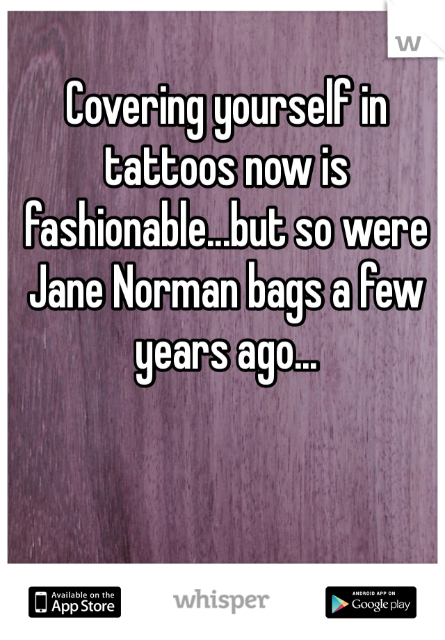 Covering yourself in tattoos now is fashionable...but so were Jane Norman bags a few years ago...
