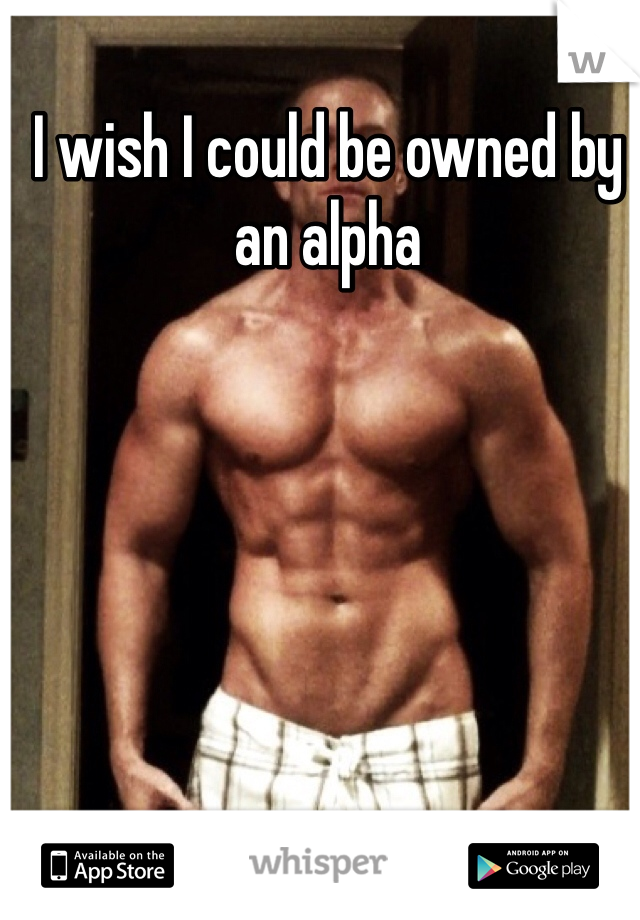 I wish I could be owned by an alpha