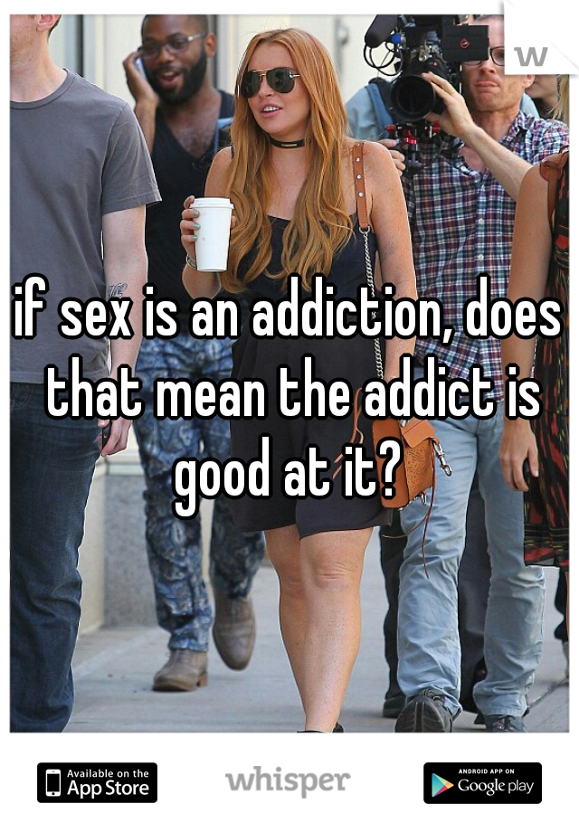 if sex is an addiction, does that mean the addict is good at it?