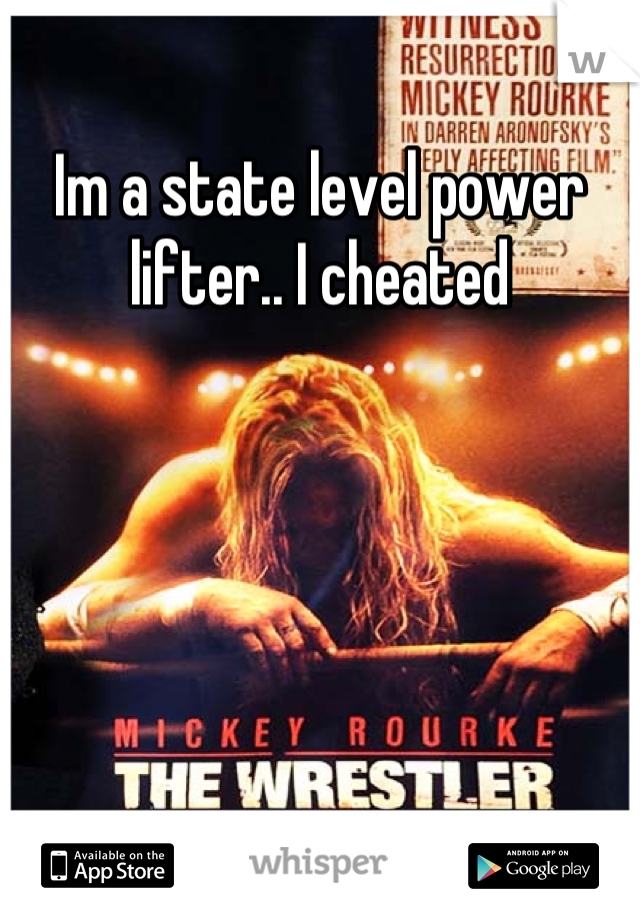 Im a state level power lifter.. I cheated