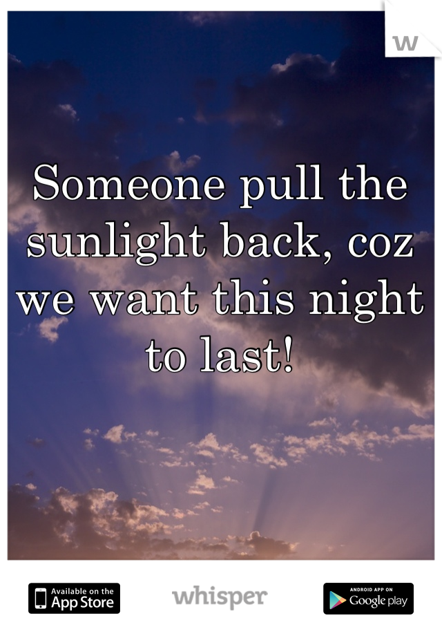 Someone pull the sunlight back, coz we want this night to last!