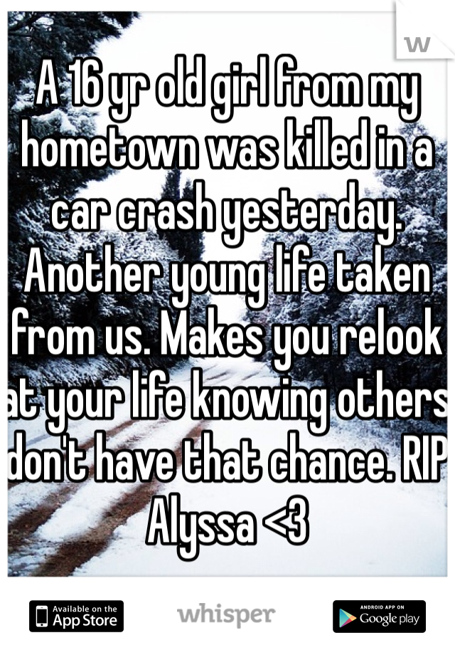 A 16 yr old girl from my hometown was killed in a car crash yesterday. Another young life taken from us. Makes you relook at your life knowing others don't have that chance. RIP Alyssa <3