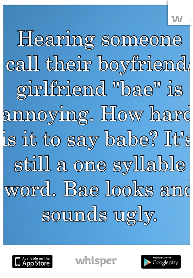 """Hearing someone call their boyfriend/girlfriend """"bae"""" is annoying. How hard is it to say babe? It's still a one syllable word. Bae looks and sounds ugly."""
