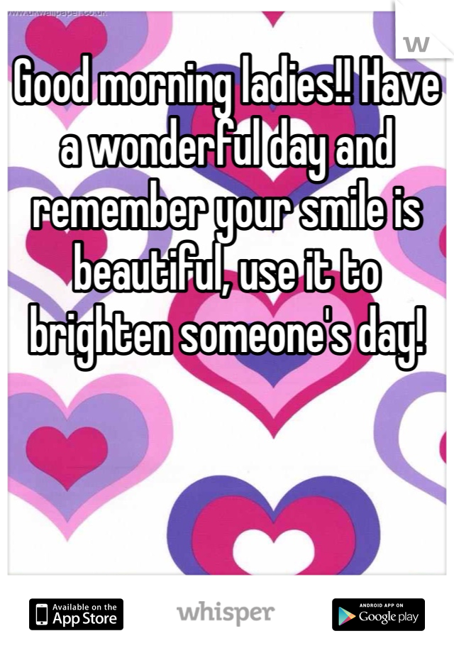 Good morning ladies!! Have a wonderful day and remember your smile is beautiful, use it to brighten someone's day!