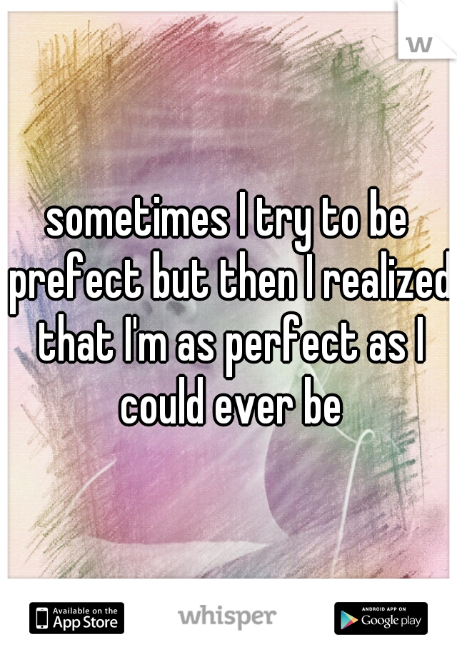 sometimes I try to be prefect but then I realized that I'm as perfect as I could ever be
