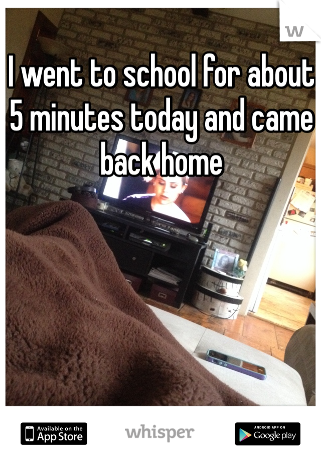 I went to school for about 5 minutes today and came back home