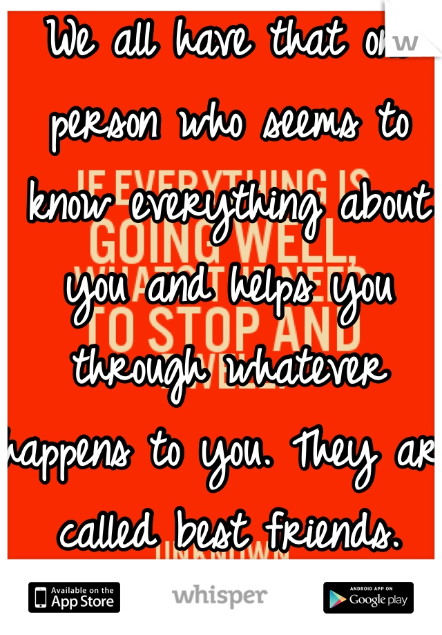 We all have that one person who seems to know everything about you and helps you through whatever happens to you. They are called best friends.