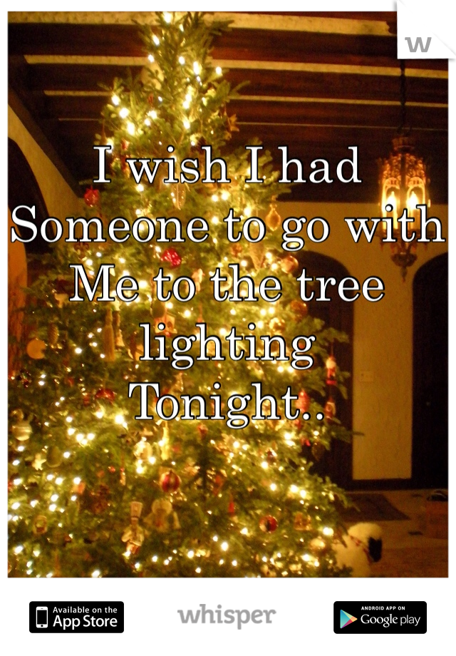 I wish I had  Someone to go with Me to the tree lighting Tonight..
