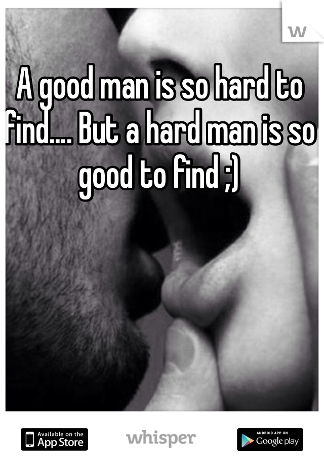 A good man is so hard to find.... But a hard man is so good to find ;)