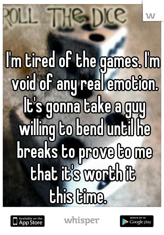 I'm tired of the games. I'm void of any real emotion. It's gonna take a guy willing to bend until he breaks to prove to me that it's worth it  this time.