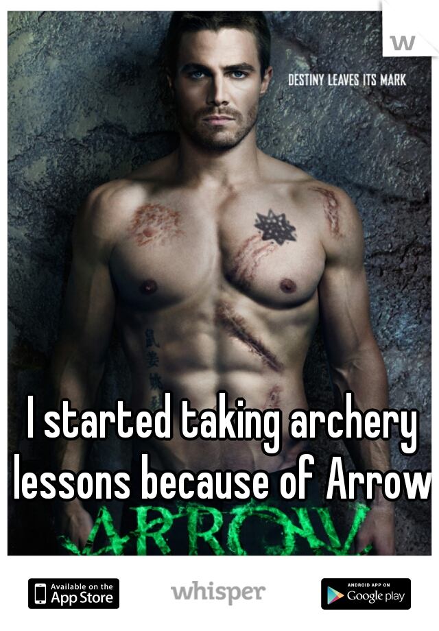 I started taking archery lessons because of Arrow.