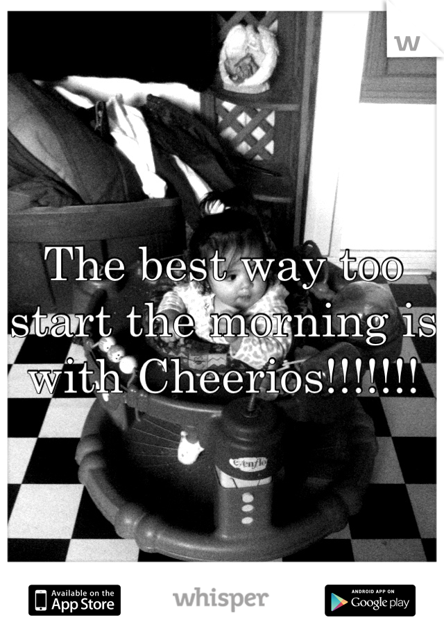 The best way too start the morning is with Cheerios!!!!!!!