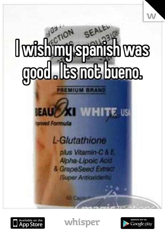 I wish my spanish was good . Its not bueno.
