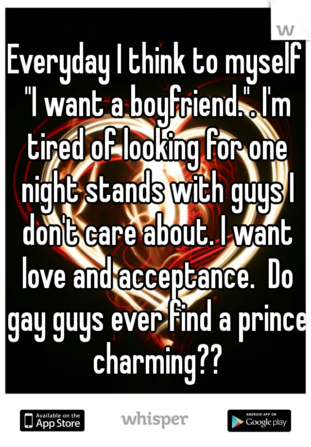 "Everyday I think to myself ""I want a boyfriend."". I'm tired of looking for one night stands with guys I don't care about. I want love and acceptance.  Do gay guys ever find a prince charming??"