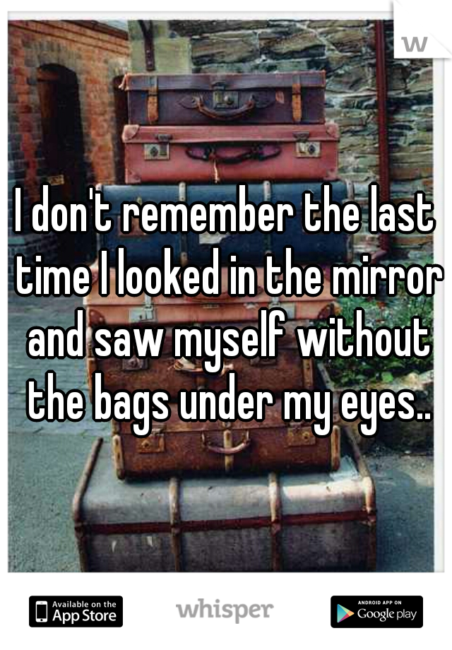 I don't remember the last time I looked in the mirror and saw myself without the bags under my eyes..