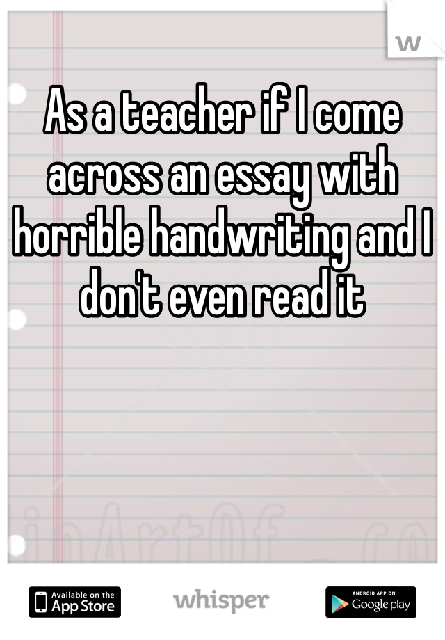 As a teacher if I come across an essay with horrible handwriting and I don't even read it