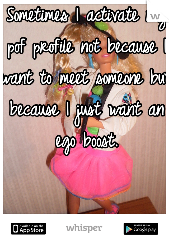 Sometimes I activate my pof profile not because I want to meet someone but because I just want an ego boost.