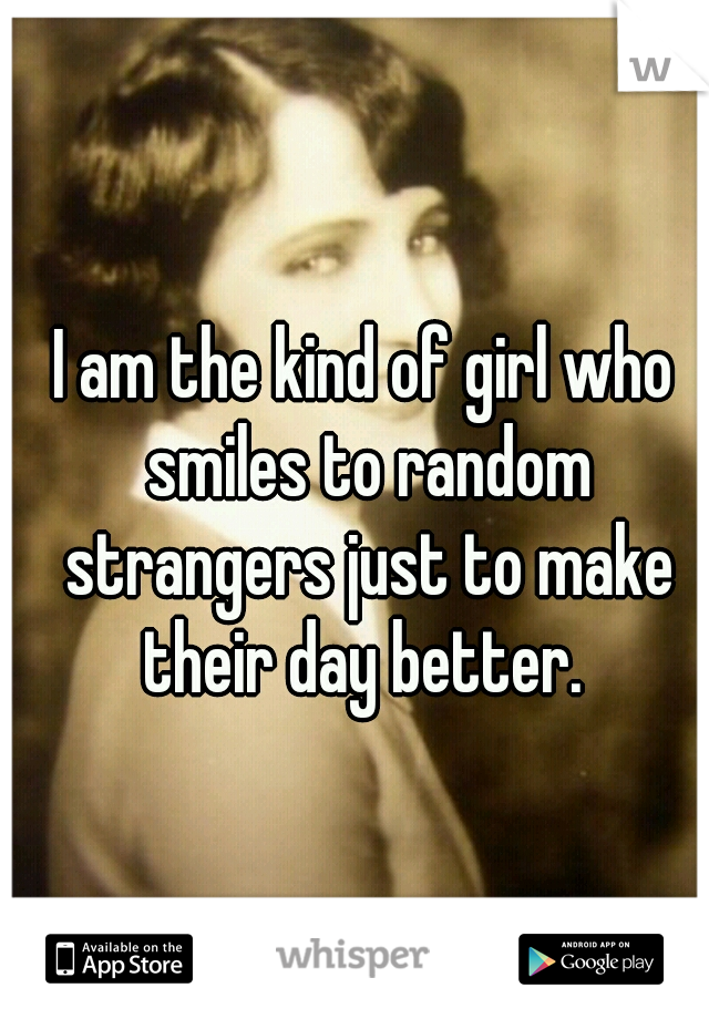 I am the kind of girl who smiles to random strangers just to make their day better.