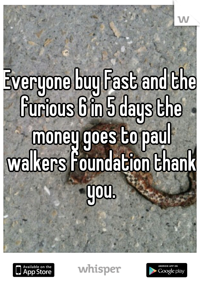 Everyone buy Fast and the furious 6 in 5 days the money goes to paul walkers foundation thank you.