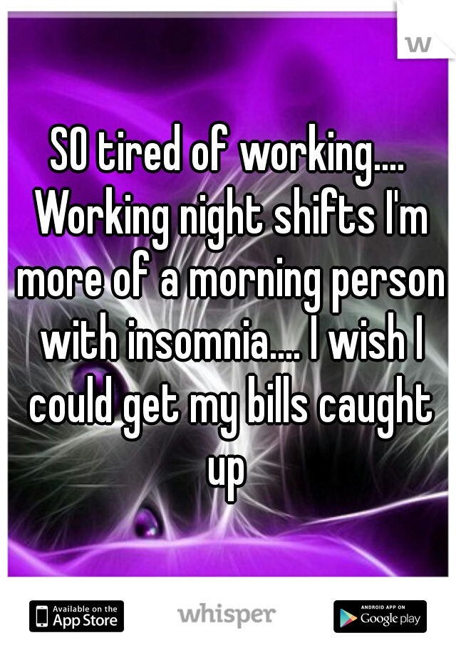 SO tired of working.... Working night shifts I'm more of a morning person with insomnia.... I wish I could get my bills caught up