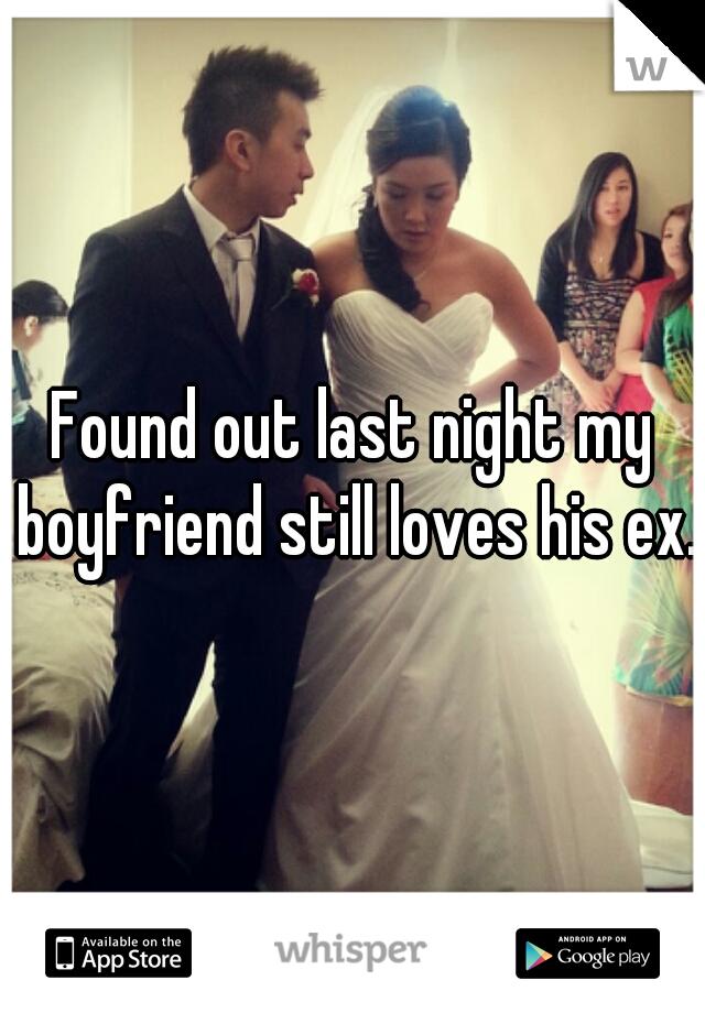 Found out last night my boyfriend still loves his ex.