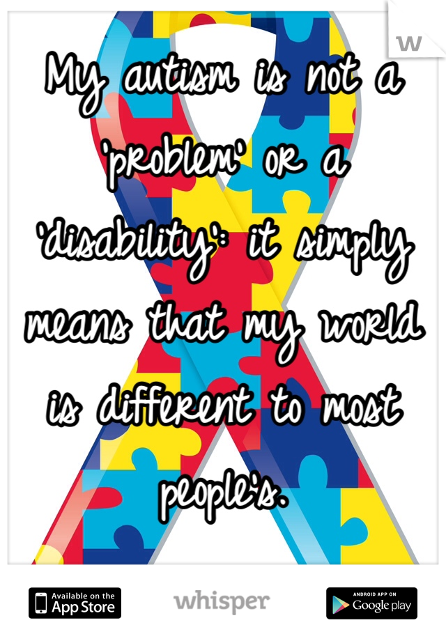 My autism is not a 'problem' or a 'disability': it simply means that my world is different to most people's.