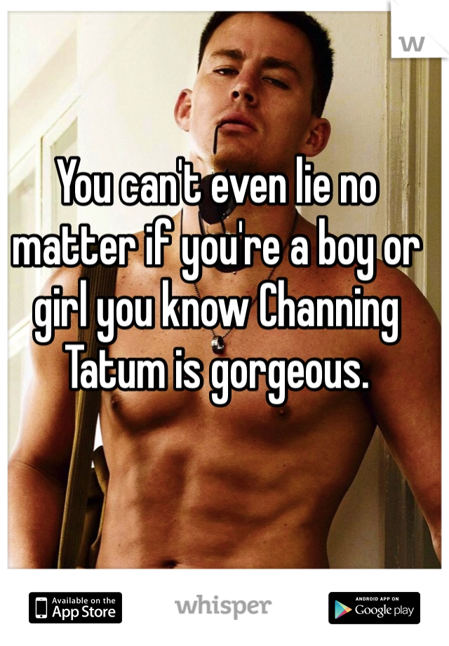 You can't even lie no matter if you're a boy or girl you know Channing Tatum is gorgeous.
