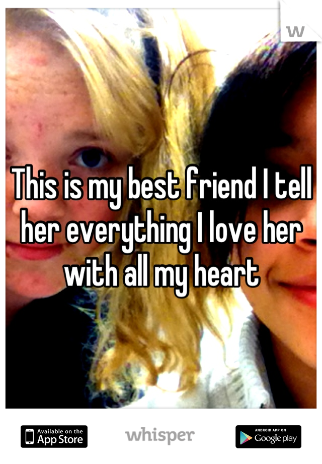 This is my best friend I tell her everything I love her with all my heart